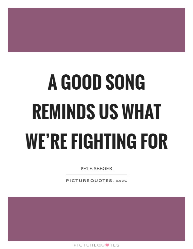 A good song reminds us what we're fighting for Picture Quote #1