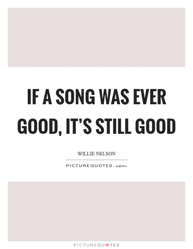 If a song was ever good, it's still good Picture Quote #1