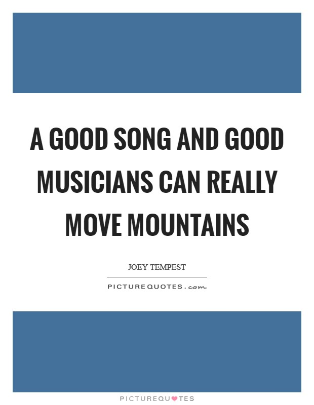 A good song and good musicians can really move mountains Picture Quote #1