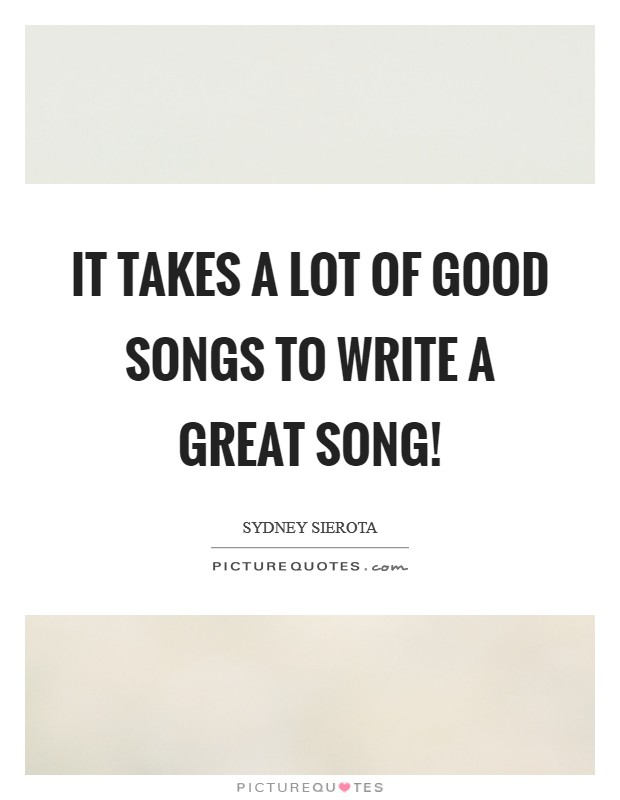 It takes a lot of good songs to write a great song ...