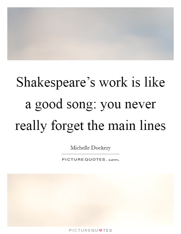 Shakespeare's work is like a good song: you never really forget the main lines Picture Quote #1