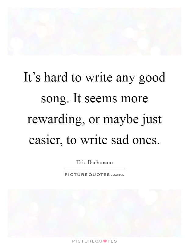 It's hard to write any good song. It seems more rewarding, or maybe just easier, to write sad ones Picture Quote #1
