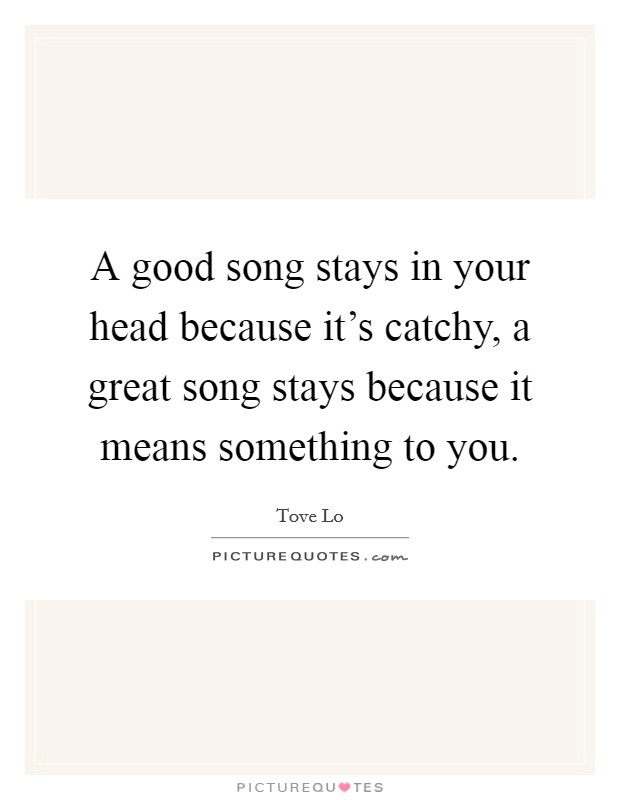 A good song stays in your head because it's catchy, a great song stays because it means something to you Picture Quote #1