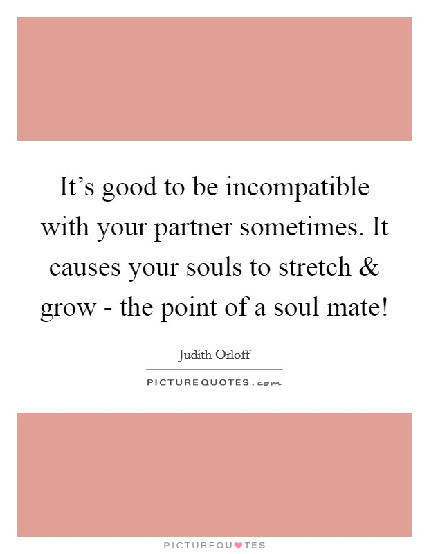 It's good to be incompatible with your partner sometimes. It causes your souls to stretch and grow - the point of a soul mate! Picture Quote #1