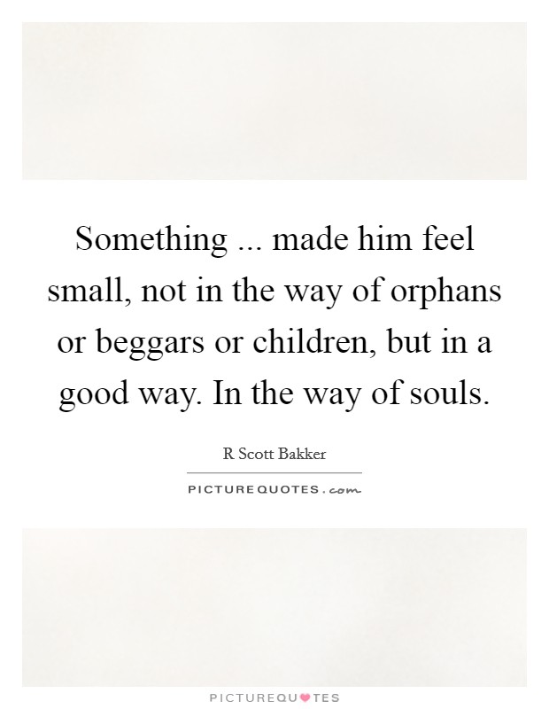 Something ... made him feel small, not in the way of orphans or beggars or children, but in a good way. In the way of souls Picture Quote #1