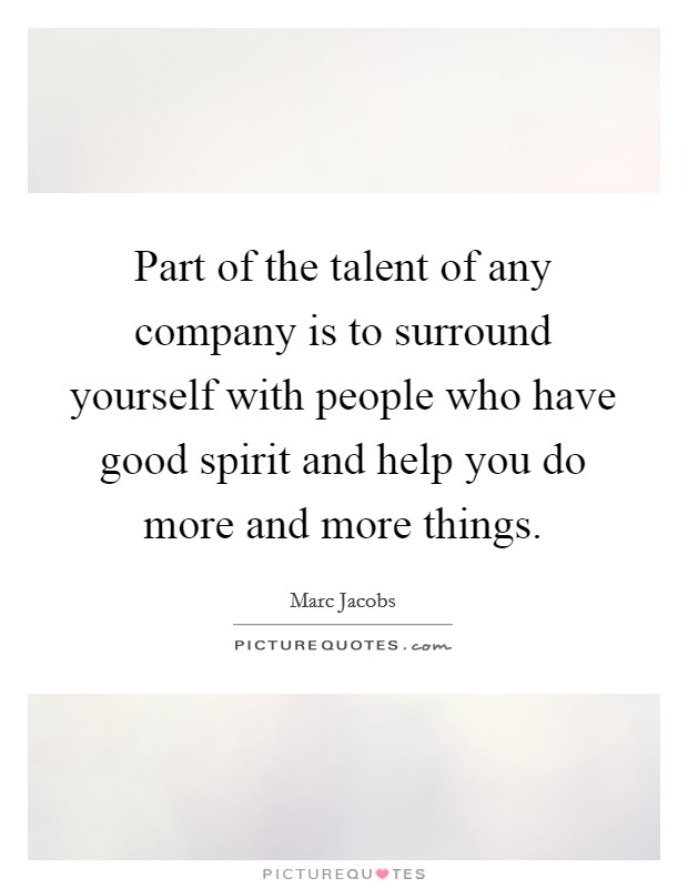Part of the talent of any company is to surround yourself with people who have good spirit and help you do more and more things Picture Quote #1