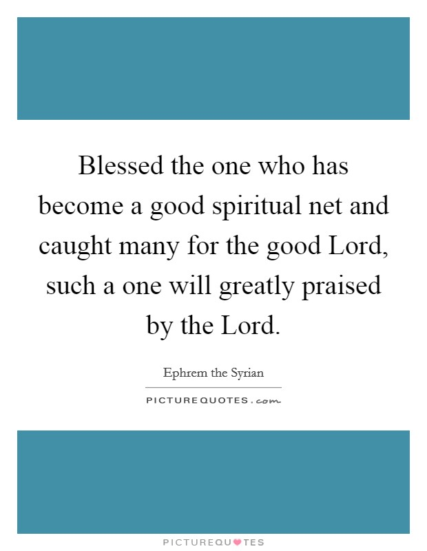 Blessed the one who has become a good spiritual net and caught many for the good Lord, such a one will greatly praised by the Lord Picture Quote #1