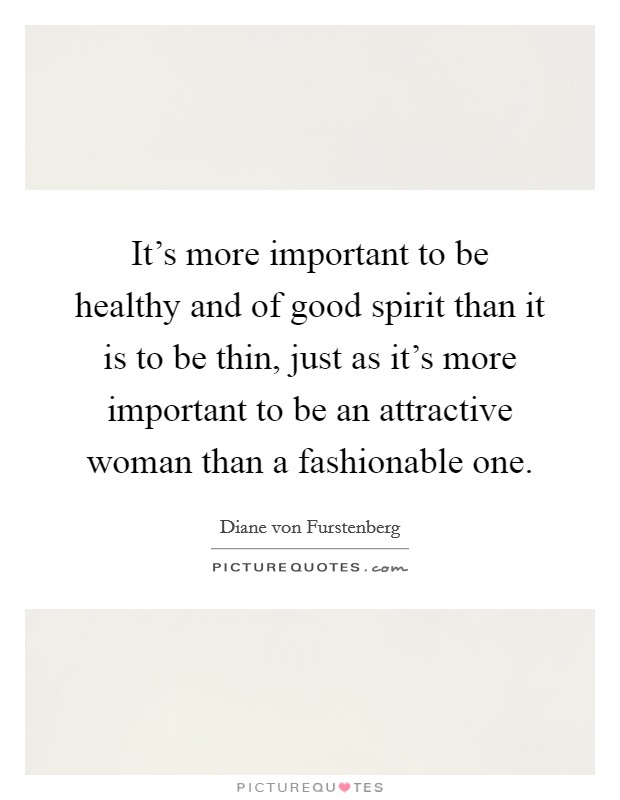 It's more important to be healthy and of good spirit than it is to be thin, just as it's more important to be an attractive woman than a fashionable one Picture Quote #1