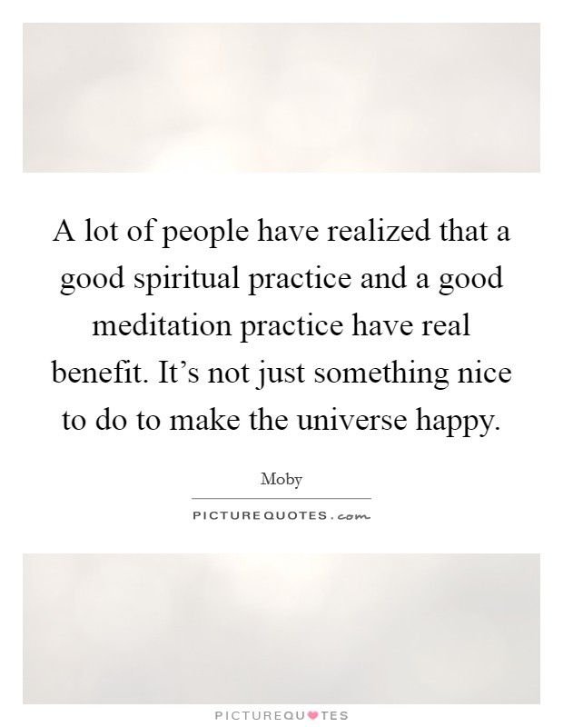 A lot of people have realized that a good spiritual practice and a good meditation practice have real benefit. It's not just something nice to do to make the universe happy Picture Quote #1