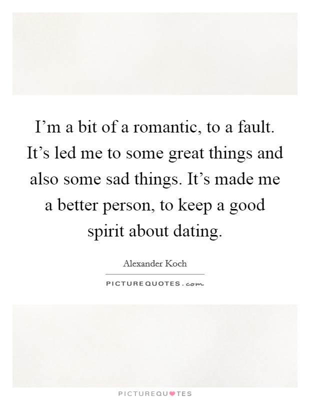 I'm a bit of a romantic, to a fault. It's led me to some great things and also some sad things. It's made me a better person, to keep a good spirit about dating Picture Quote #1