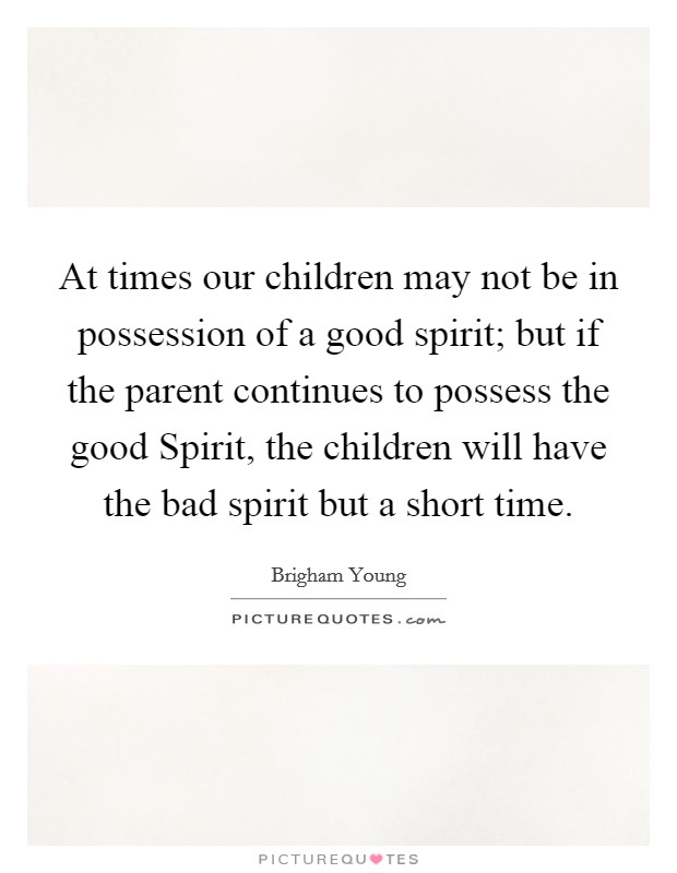 At times our children may not be in possession of a good spirit; but if the parent continues to possess the good Spirit, the children will have the bad spirit but a short time Picture Quote #1