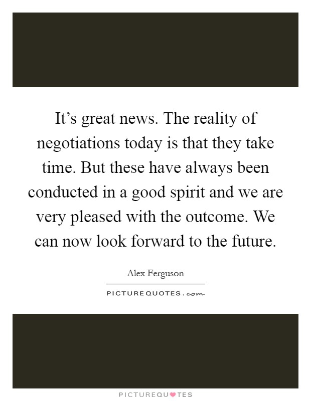 It's great news. The reality of negotiations today is that they take time. But these have always been conducted in a good spirit and we are very pleased with the outcome. We can now look forward to the future Picture Quote #1