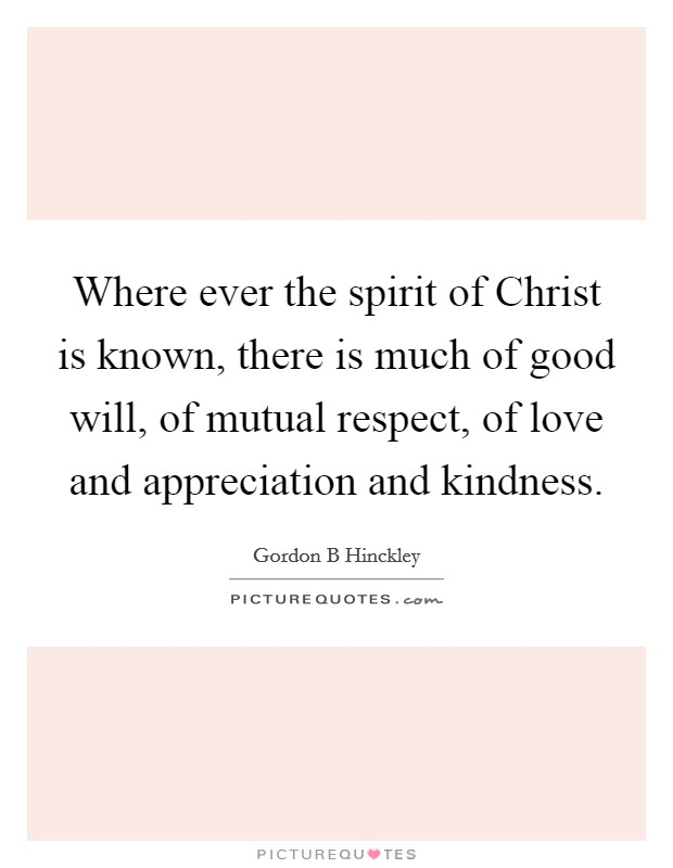 Where ever the spirit of Christ is known, there is much of good will, of mutual respect, of love and appreciation and kindness Picture Quote #1