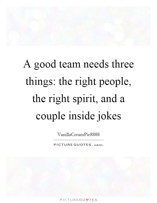 A good team needs three things: the right people, the right spirit, and a couple inside jokes Picture Quote #1