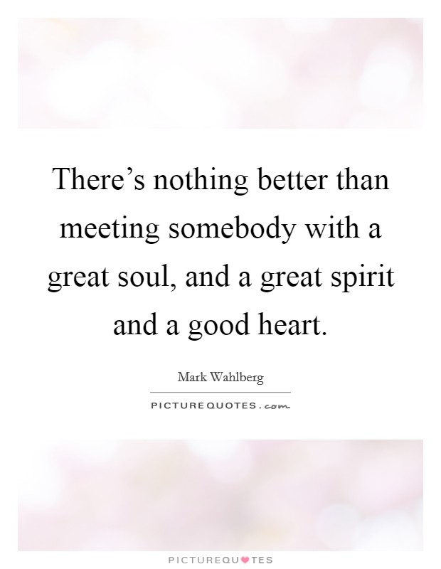 There's nothing better than meeting somebody with a great soul, and a great spirit and a good heart. Picture Quote #1