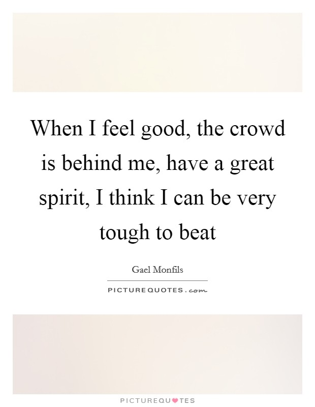 When I feel good, the crowd is behind me, have a great spirit, I think I can be very tough to beat Picture Quote #1