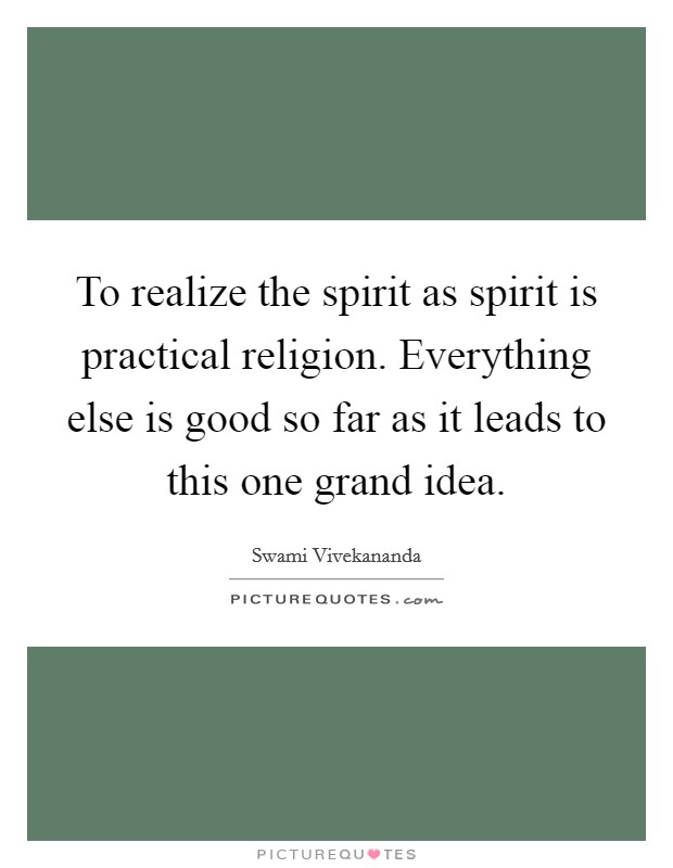 To realize the spirit as spirit is practical religion. Everything else is good so far as it leads to this one grand idea Picture Quote #1