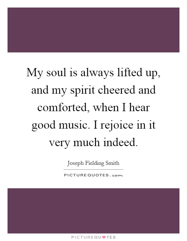 My soul is always lifted up, and my spirit cheered and comforted, when I hear good music. I rejoice in it very much indeed Picture Quote #1