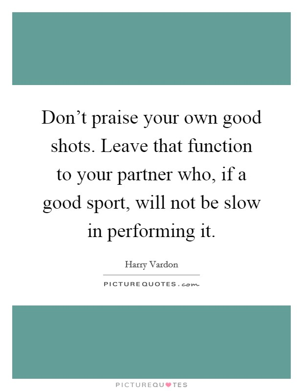 Don't praise your own good shots. Leave that function to your partner who, if a good sport, will not be slow in performing it Picture Quote #1