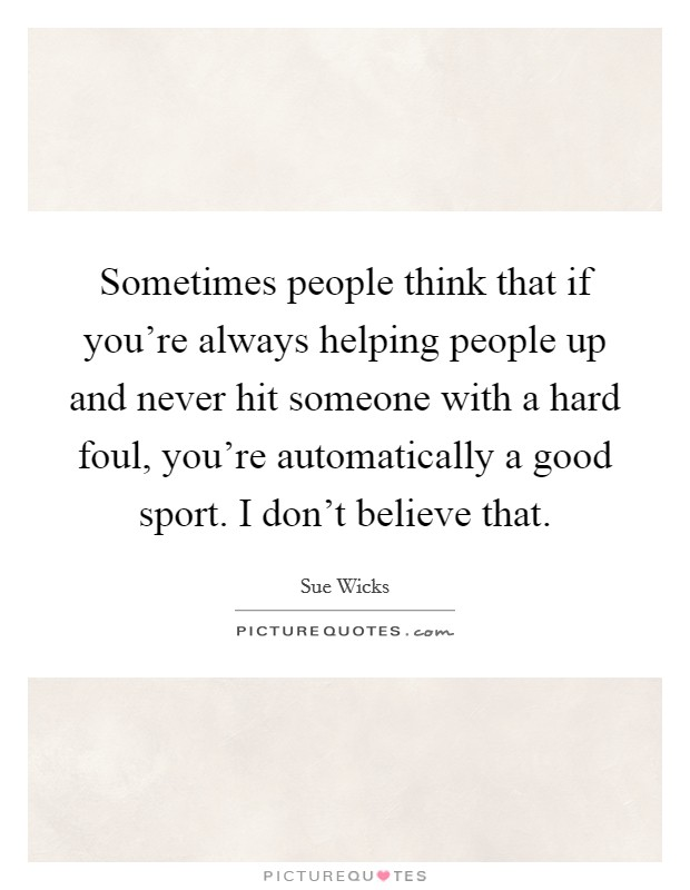 Sometimes people think that if you're always helping people up and never hit someone with a hard foul, you're automatically a good sport. I don't believe that Picture Quote #1