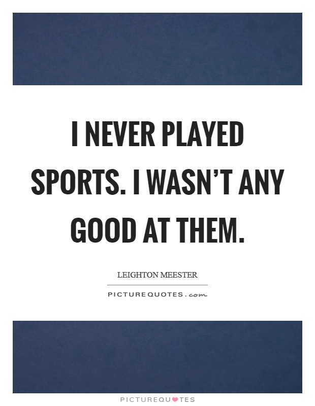 I never played sports. I wasn't any good at them. Picture Quote #1