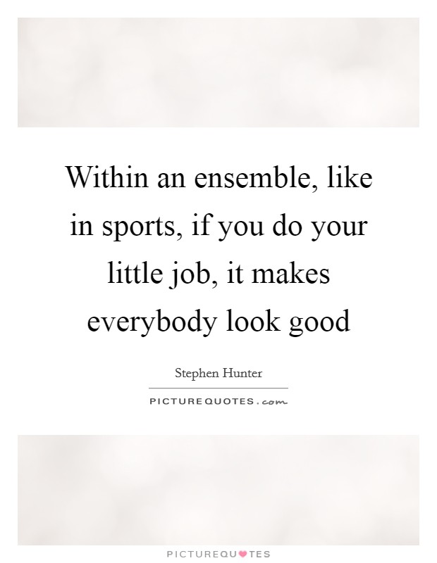 Within an ensemble, like in sports, if you do your little job, it makes everybody look good Picture Quote #1