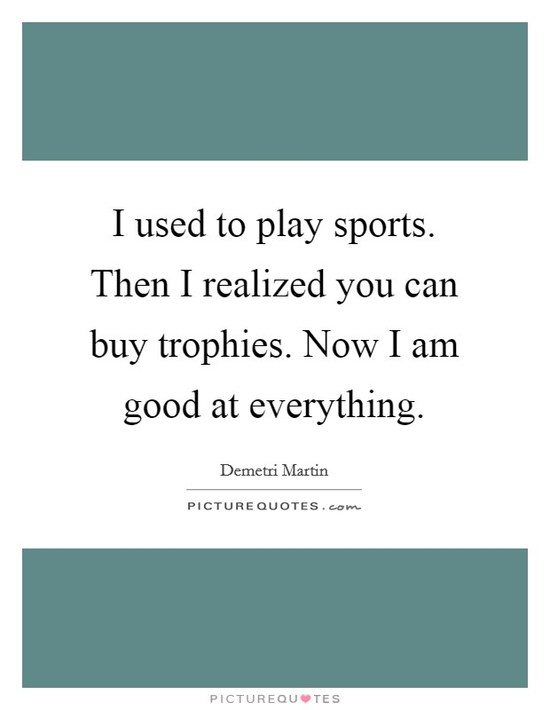 I used to play sports. Then I realized you can buy trophies. Now I am good at everything Picture Quote #1