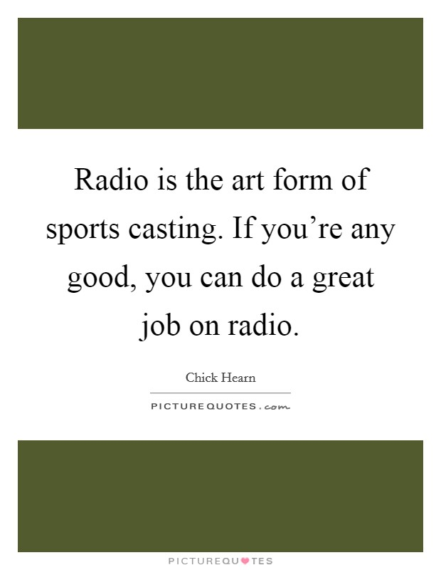 Radio is the art form of sports casting. If you're any good, you can do a great job on radio Picture Quote #1