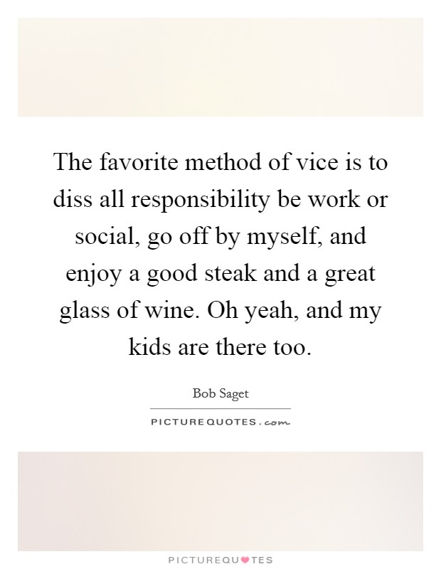 The favorite method of vice is to diss all responsibility be work or social, go off by myself, and enjoy a good steak and a great glass of wine. Oh yeah, and my kids are there too Picture Quote #1