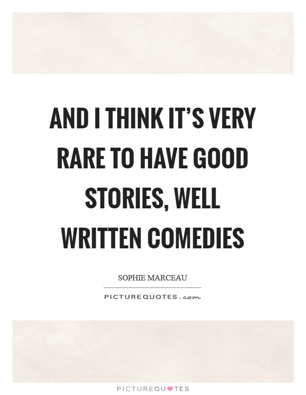 And I think it's very rare to have good stories, well written comedies Picture Quote #1