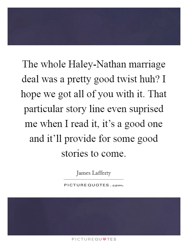 The whole Haley-Nathan marriage deal was a pretty good twist huh? I hope we got all of you with it. That particular story line even suprised me when I read it, it's a good one and it'll provide for some good stories to come Picture Quote #1