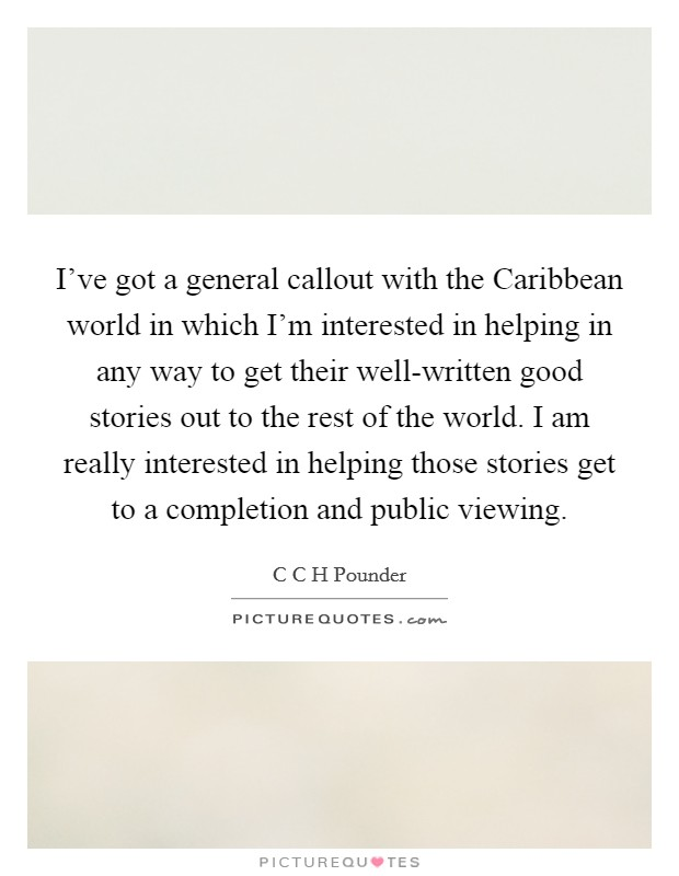 I've got a general callout with the Caribbean world in which I'm interested in helping in any way to get their well-written good stories out to the rest of the world. I am really interested in helping those stories get to a completion and public viewing Picture Quote #1