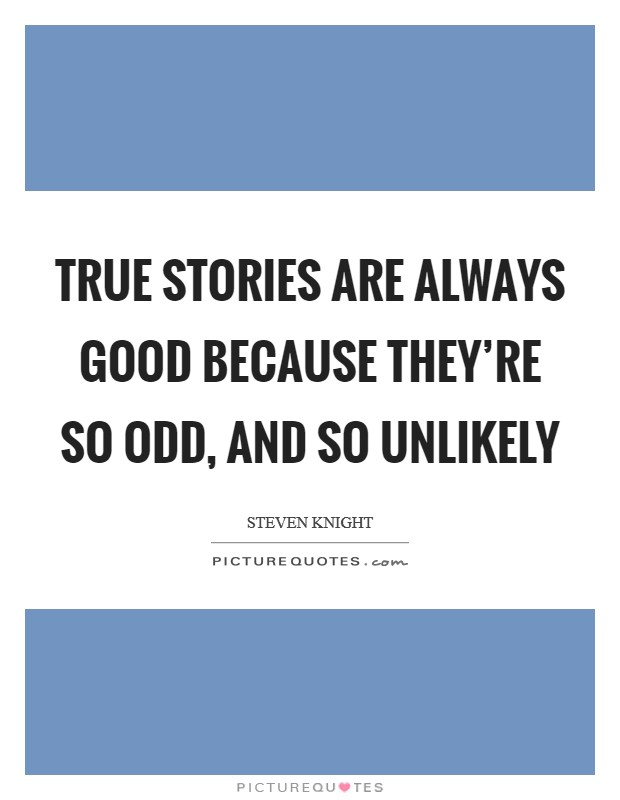 True stories are always good because they're so odd, and so unlikely Picture Quote #1