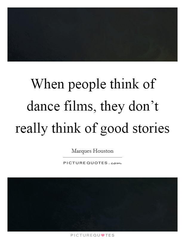 When people think of dance films, they don't really think of good stories Picture Quote #1