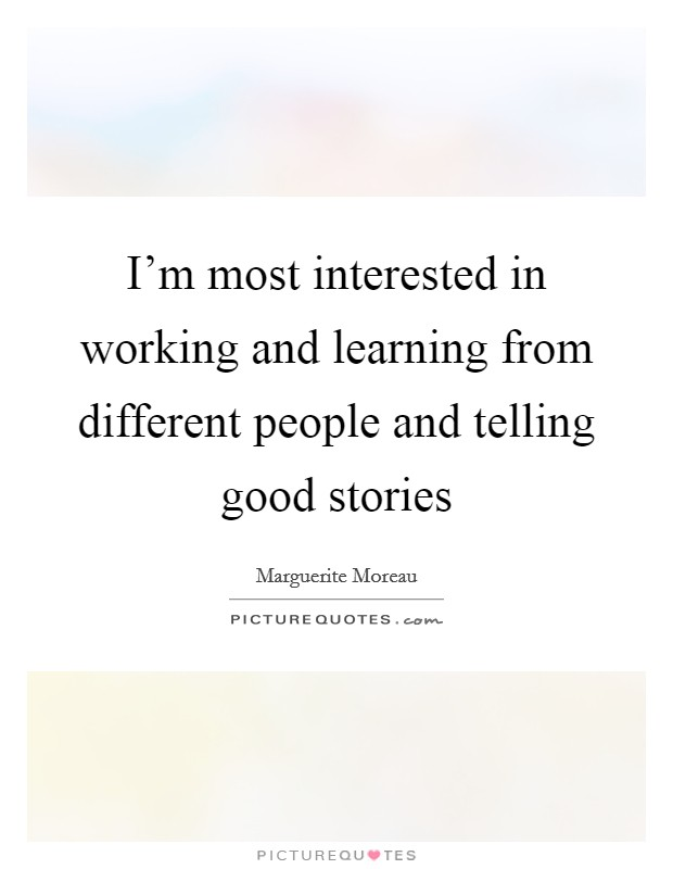 I'm most interested in working and learning from different people and telling good stories Picture Quote #1