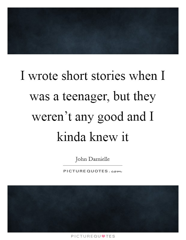 I wrote short stories when I was a teenager, but they weren't any good and I kinda knew it Picture Quote #1