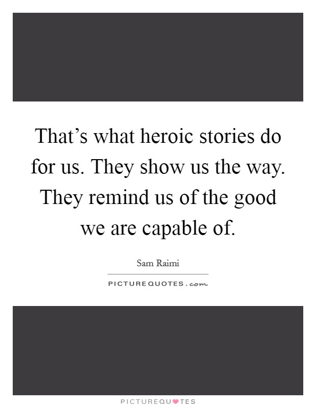 That's what heroic stories do for us. They show us the way. They remind us of the good we are capable of Picture Quote #1