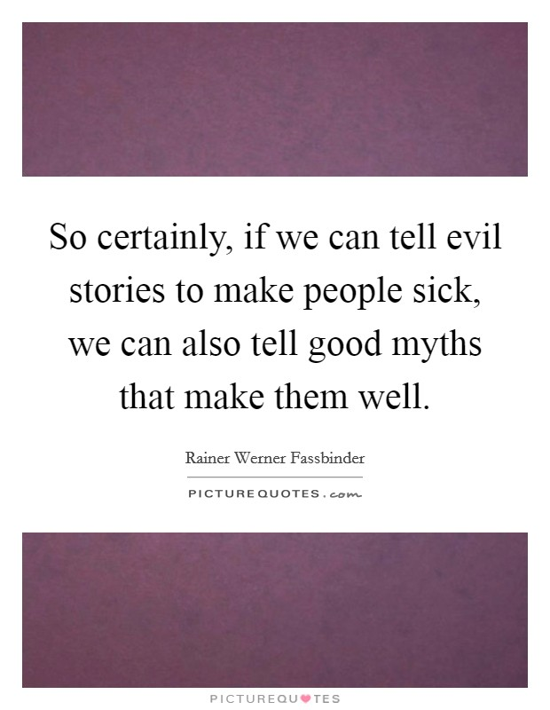 So certainly, if we can tell evil stories to make people sick, we can also tell good myths that make them well Picture Quote #1