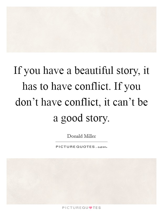 If you have a beautiful story, it has to have conflict. If you don't have conflict, it can't be a good story Picture Quote #1