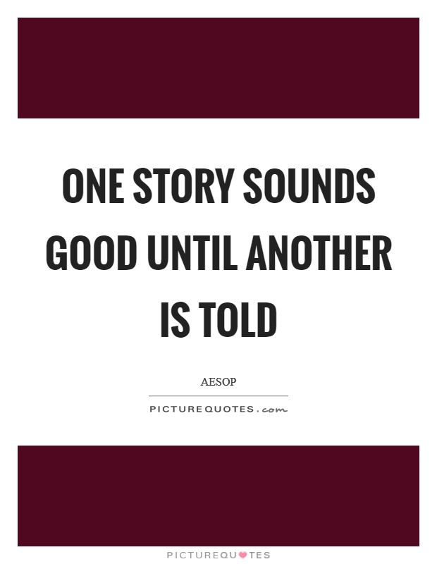 One story sounds good until another is told Picture Quote #1