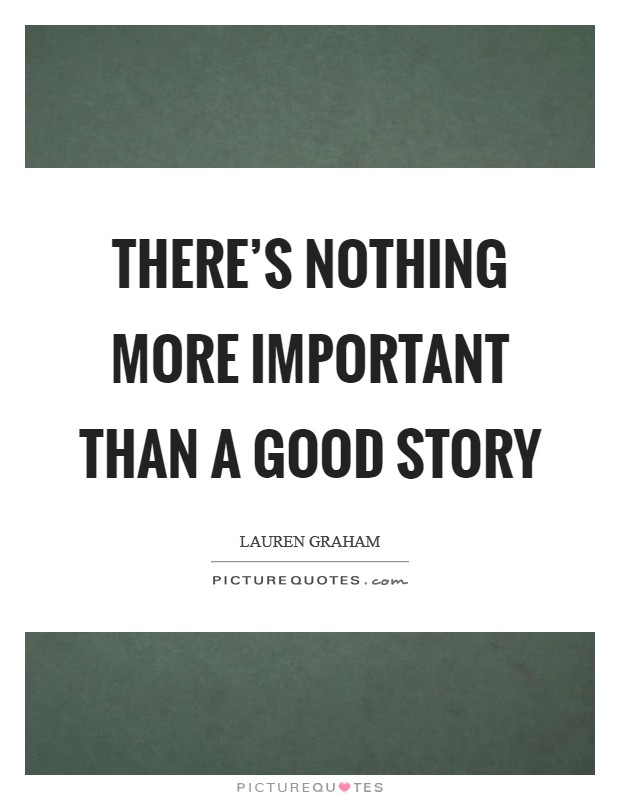 There's nothing more important than a good story Picture Quote #1