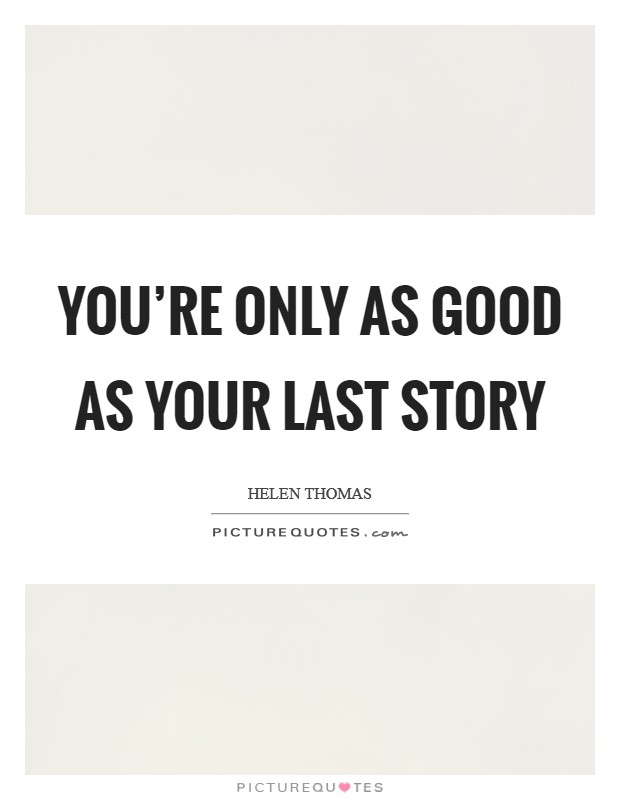 You're only as good as your last story Picture Quote #1