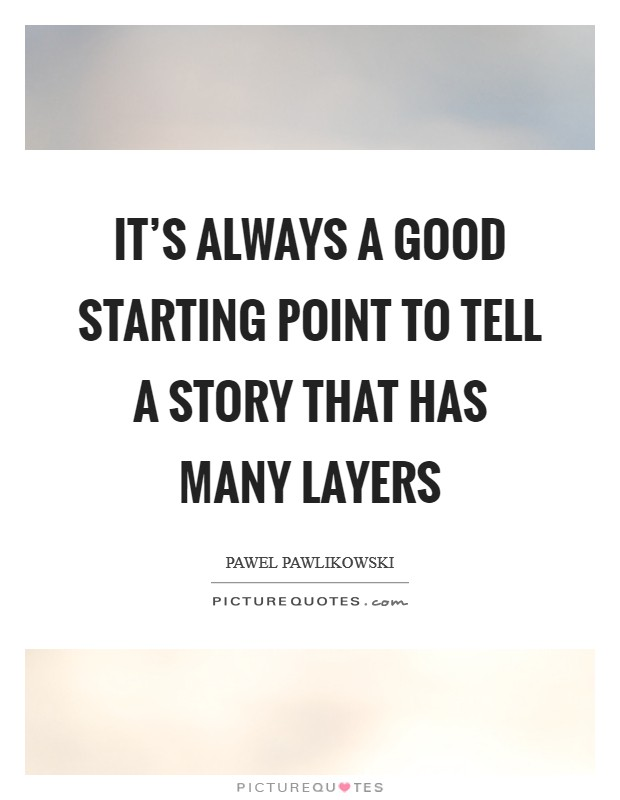 It's always a good starting point to tell a story that has many layers Picture Quote #1