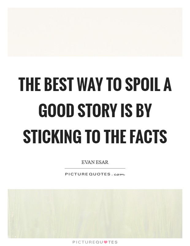 The best way to spoil a good story is by sticking to the facts Picture Quote #1