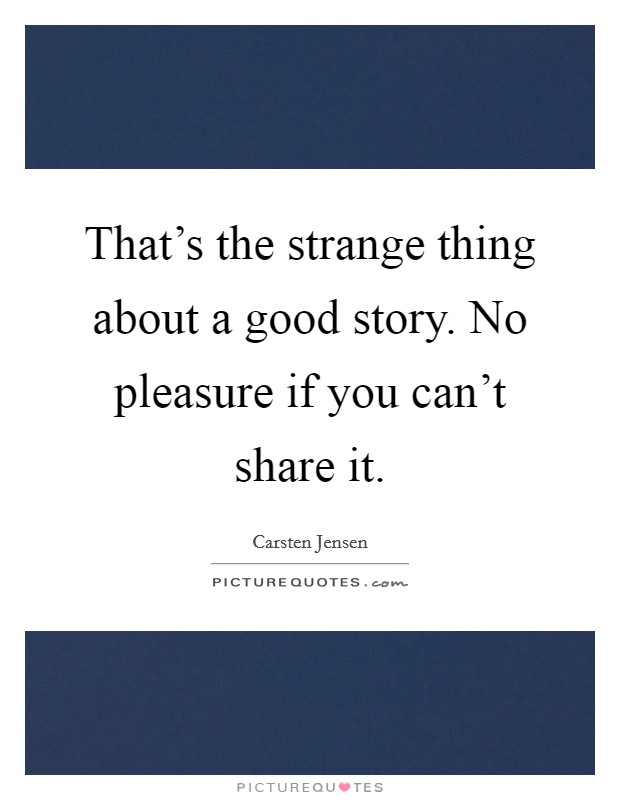 That's the strange thing about a good story. No pleasure if you can't share it Picture Quote #1