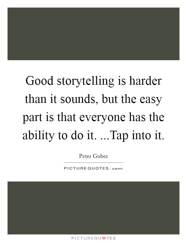 Good storytelling is harder than it sounds, but the easy part is that everyone has the ability to do it. ...Tap into it Picture Quote #1