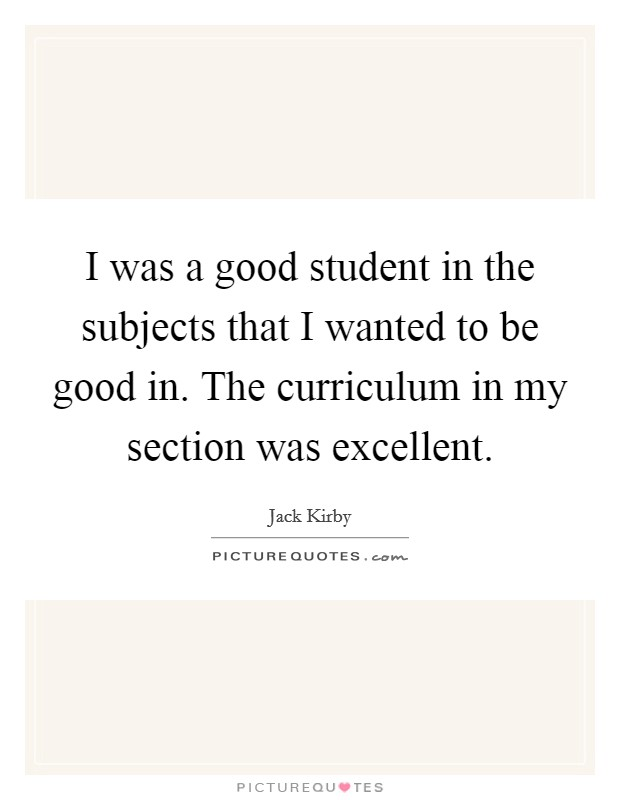 I was a good student in the subjects that I wanted to be good in. The curriculum in my section was excellent. Picture Quote #1