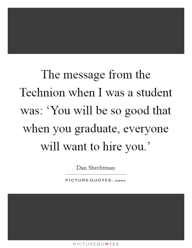 The message from the Technion when I was a student was: 'You will be so good that when you graduate, everyone will want to hire you.' Picture Quote #1