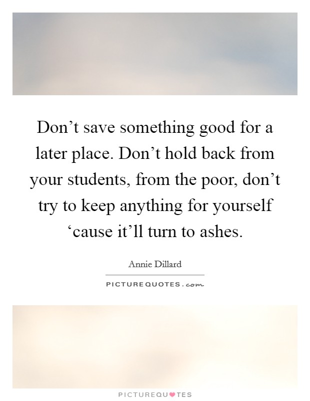 Don't save something good for a later place. Don't hold back from your students, from the poor, don't try to keep anything for yourself 'cause it'll turn to ashes Picture Quote #1