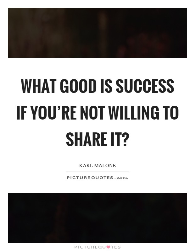 What good is success if you're not willing to share it? Picture Quote #1